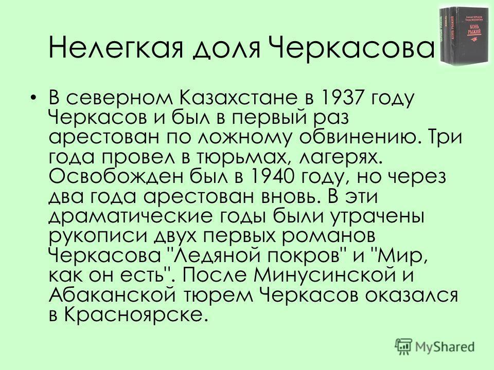 Нелегкая доля Черкасова В северном Казахстане в 1937 году Черкасов и был в первый раз арестован по ложному обвинению. Три года провел в тюрьмах, лагерях. Освобожден был в 1940 году, но через два года арестован вновь. В эти драматические годы были утр