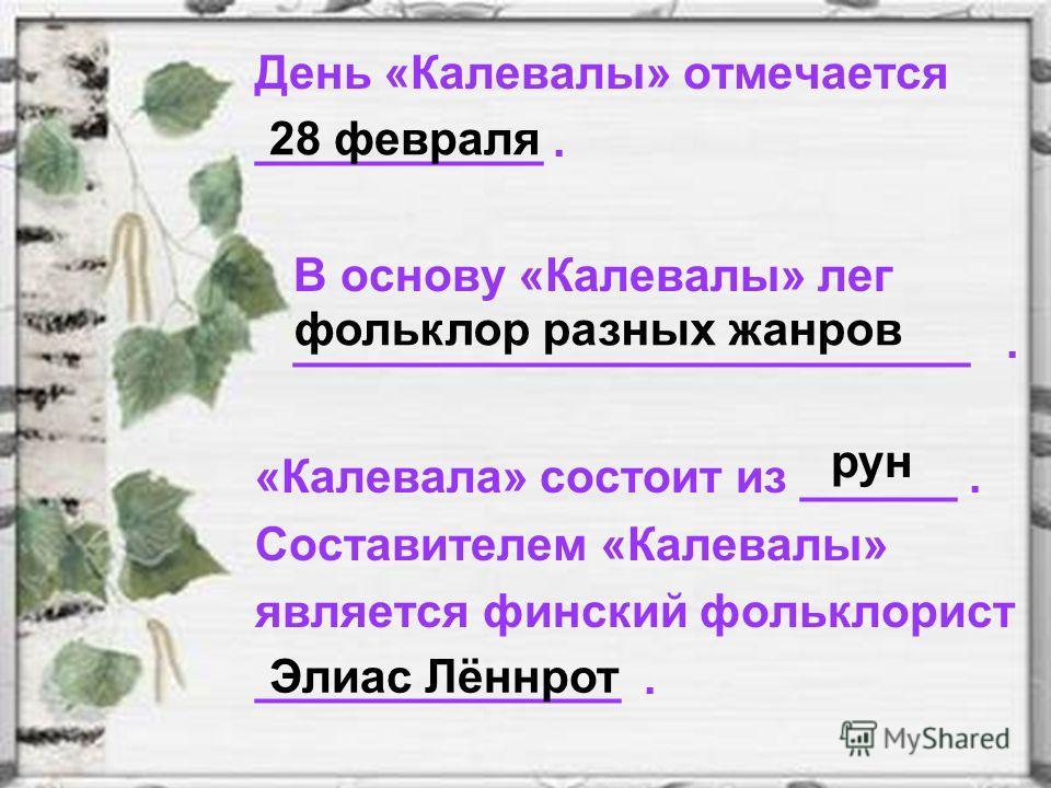 День «Калевалы» отмечается ___________. В основу «Калевалы» лег __________________________. «Калевала» состоит из ______. Составителем «Калевалы» является финский фольклорист ______________. 28 февраля фольклор разных жанров рун Элиас Лённрот