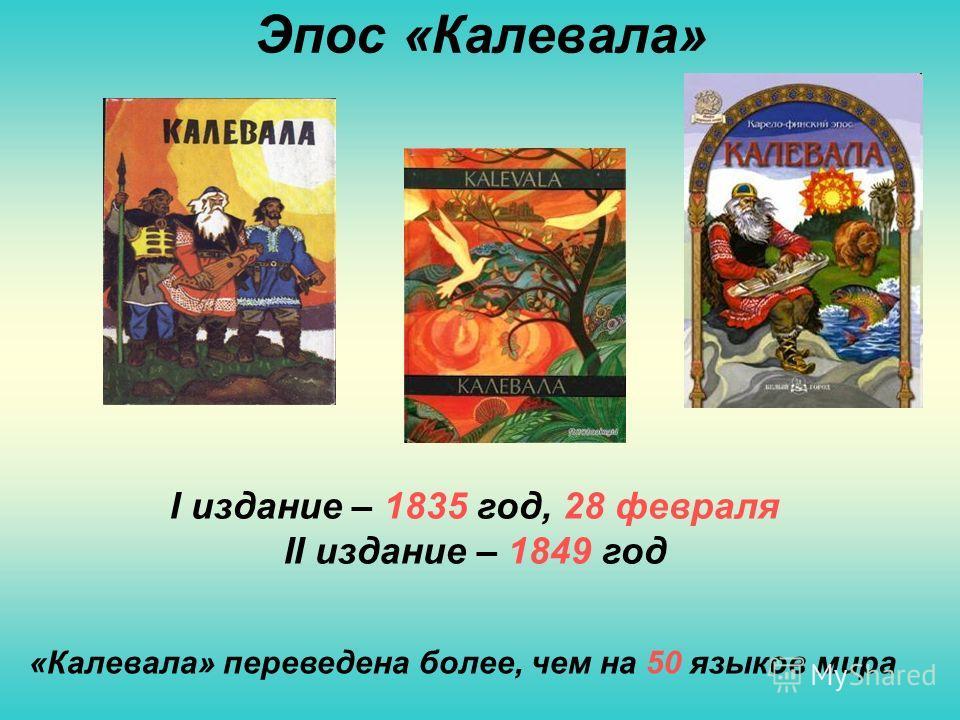 Эпос «Калевала» I издание – 1835 год, 28 февраля II издание – 1849 год «Калевала» переведена более, чем на 50 языков мира