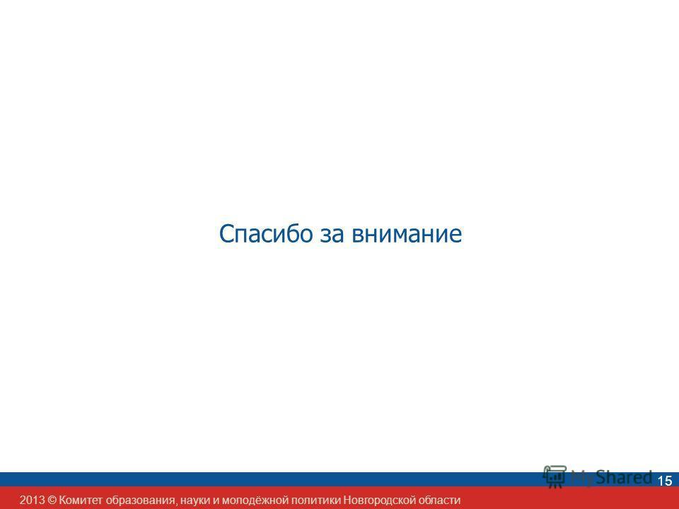 2013 © Комитет образования, науки и молодёжной политики Новгородской области 15 Спасибо за внимание