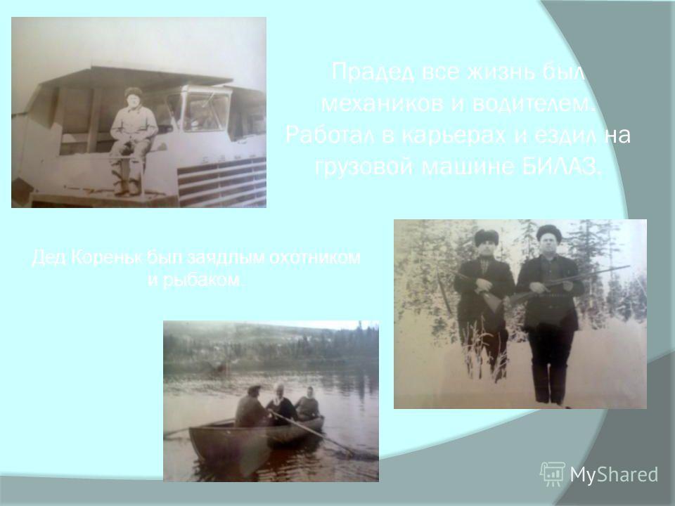 Прадед все жизнь был механиков и водителем. Работал в карьерах и ездил на грузовой машине БИЛАЗ. Дед Кореньк был заядлым охотником и рыбаком.