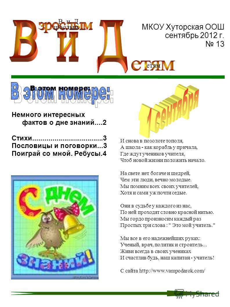 МКОУ Хуторская ООШ сентябрь 2012 г. 13 Немного интересных фактов о дне знаний....2 Стихи....................................3 Пословицы и поговорки...3 Поиграй со мной. Ребусы.4 В и Д зрослым етям В этом номере: И снова в позолоте тополя, А школа - к
