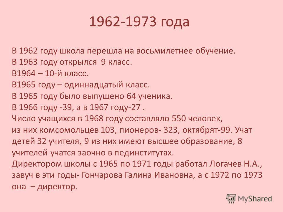 1962-1973 года В 1962 году школа перешла на восьмилетнее обучение. В 1963 году открылся 9 класс. В1964 – 10-й класс. В1965 году – одиннадцатый класс. В 1965 году было выпущено 64 ученика. В 1966 году -39, а в 1967 году-27. Число учащихся в 1968 году