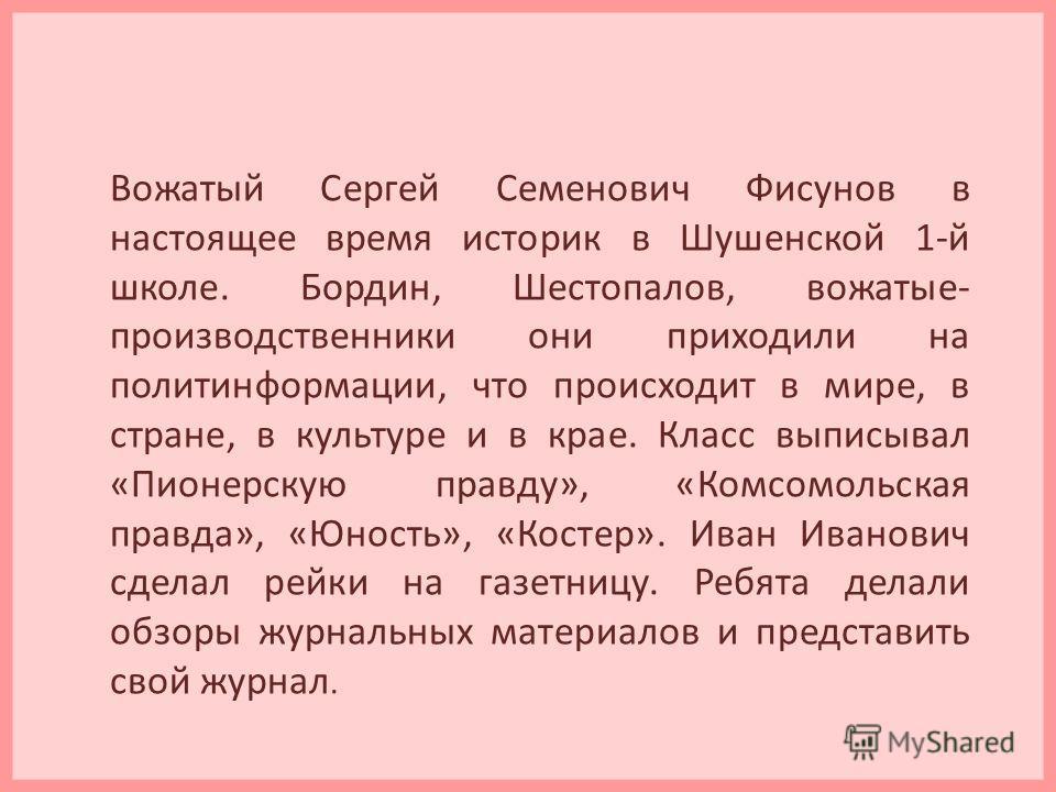 Вожатый Сергей Семенович Фисунов в настоящее время историк в Шушенской 1-й школе. Бордин, Шестопалов, вожатые- производственники они приходили на политинформации, что происходит в мире, в стране, в культуре и в крае. Класс выписывал «Пионерскую правд