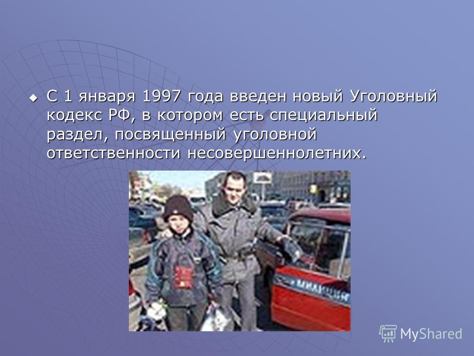 С 1 января 1997 года введен новый Уголовный кодекс РФ, в котором есть специальный раздел, посвященный уголовной ответственности несовершеннолетних. С 1 января 1997 года введен новый Уголовный кодекс РФ, в котором есть специальный раздел, посвященный