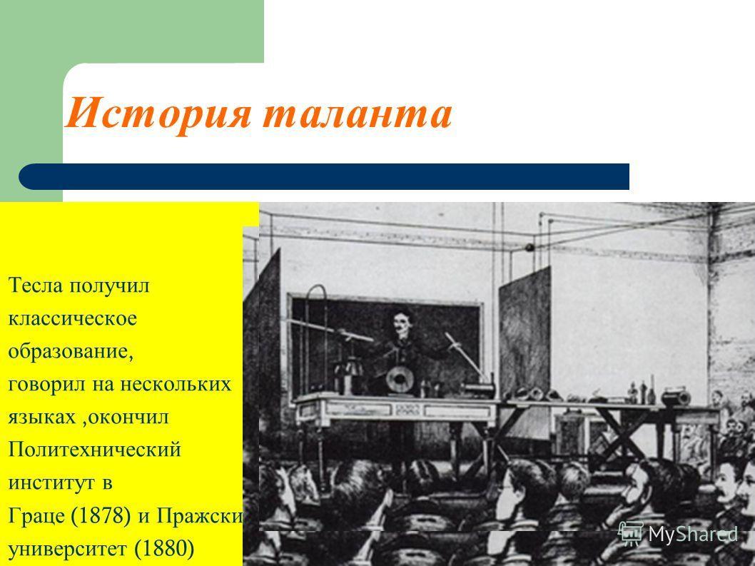 История таланта Тесла получил классическое образование, говорил на нескольких языках, окончил Политехнический институт в Граце (1878) и Пражский университет (1880)