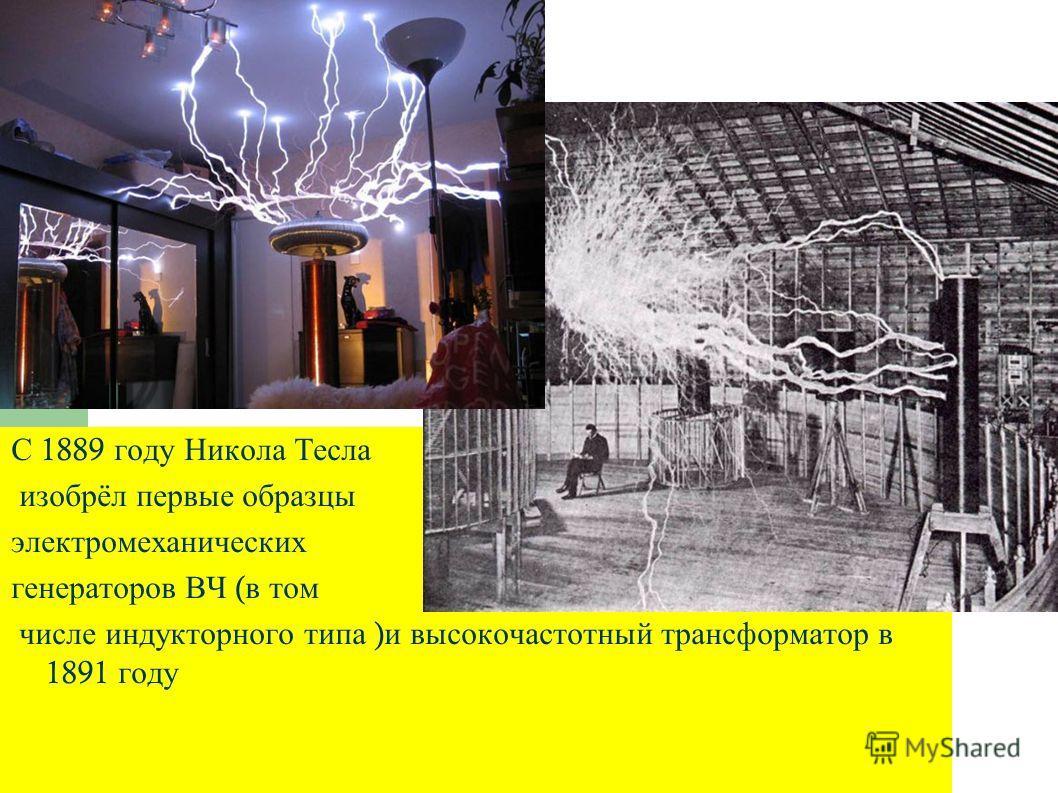 С 1889 году Никола Тесла изобрёл первые образцы электромеханических генераторов ВЧ ( в том числе индукторного типа ) и высокочастотный трансформатор в 1891 году
