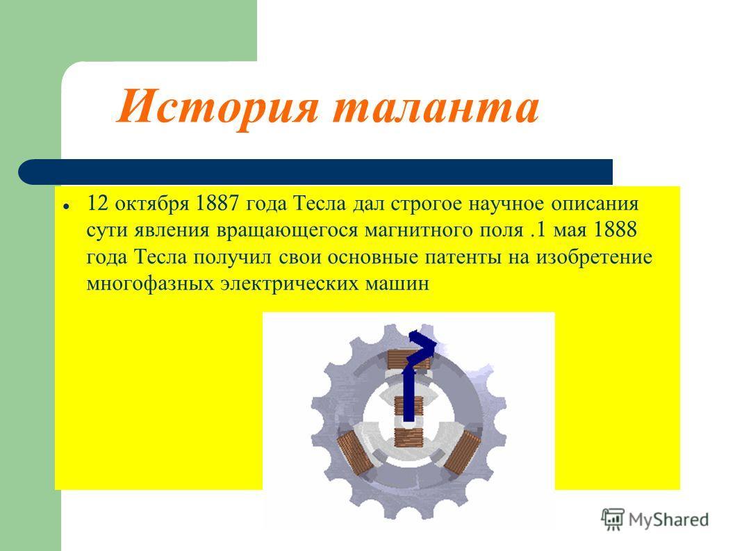 12 октября 1887 года Тесла дал строгое научное описания сути явления вращающегося магнитного поля.1 мая 1888 года Тесла получил свои основные патенты на изобретение многофазных электрических машин История таланта