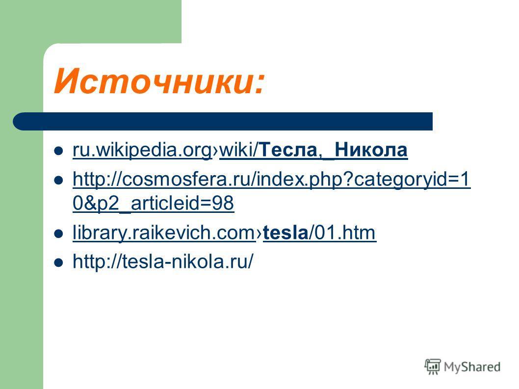 Источники: ru.wikipedia.orgwiki/Тесла,_Никола ru.wikipedia.orgwiki/Тесла,_Никола http://cosmosfera.ru/index.php?categoryid=1 0&p2_articleid=98 http://cosmosfera.ru/index.php?categoryid=1 0&p2_articleid=98 library.raikevich.comtesla/01.htm library.rai