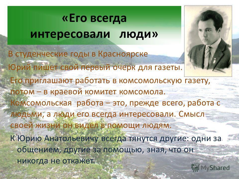 «Его всегда интересовали люди» В студенческие годы в Красноярске Юрий пишет свой первый очерк для газеты. Его приглашают работать в комсомольскую газету, потом – в краевой комитет комсомола. Комсомольская работа – это, прежде всего, работа с людьми,