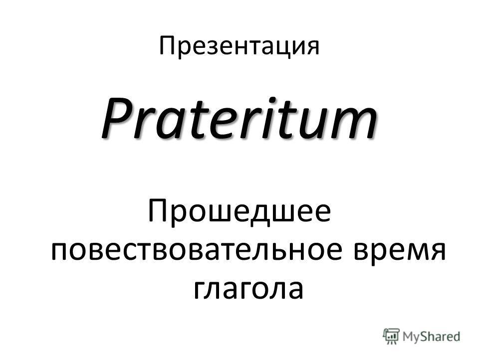 Презентация Prateritum Прошедшее повествовательное время глагола