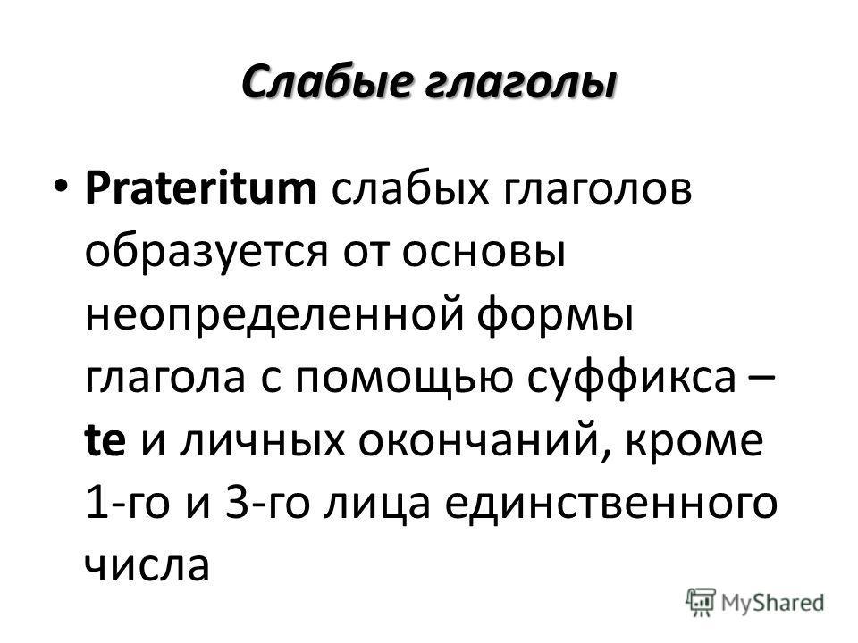 Слабые глаголы Prateritum слабых глаголов образуется от основы неопределенной формы глагола с помощью суффикса – te и личных окончаний, кроме 1-го и 3-го лица единственного числа