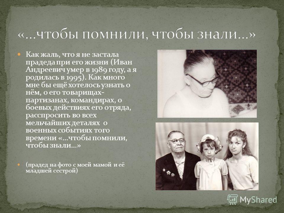 Как жаль, что я не застала прадеда при его жизни (Иван Андреевич умер в 1989 году, а я родилась в 1995). Как много мне бы ещё хотелось узнать о нём, о его товарищах- партизанах, командирах, о боевых действиях его отряда, расспросить во всех мельчайши