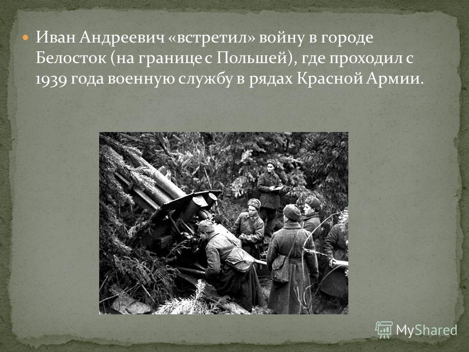 Иван Андреевич «встретил» войну в городе Белосток (на границе с Польшей), где проходил с 1939 года военную службу в рядах Красной Армии.