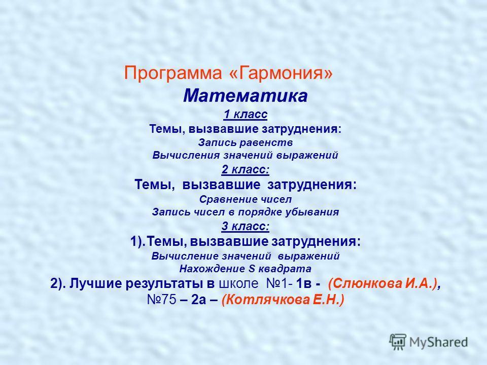 Программа «Гармония» Математика 1 класс Темы, вызвавшие затруднения: Запись равенств Вычисления значений выражений 2 класс: Темы, вызвавшие затруднения: Сравнение чисел Запись чисел в порядке убывания 3 класс: 1).Темы, вызвавшие затруднения: Вычислен