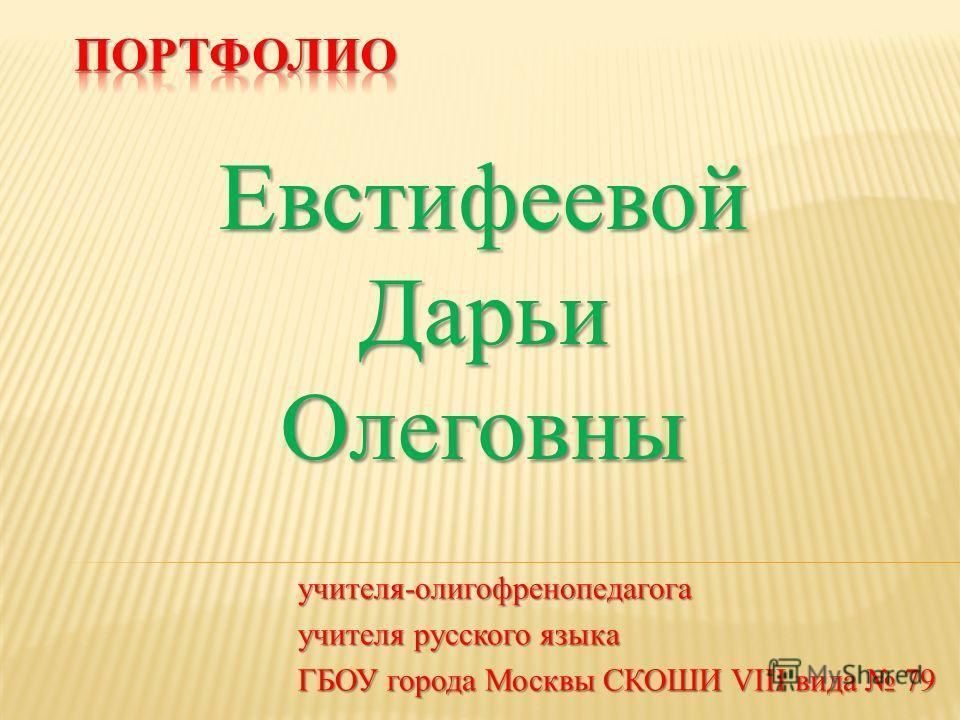 учителя-олигофренопедагога учителя русского языка ГБОУ города Москвы СКОШИ VIII вида 79 ЕвстифеевойДарьиОлеговны