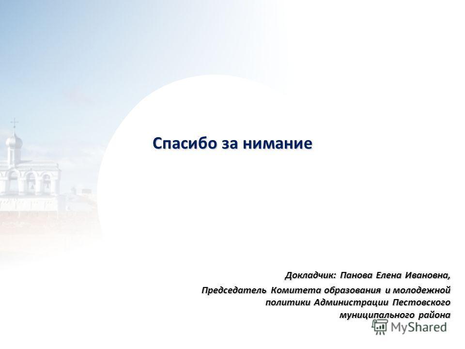 Спасибо за нимание Докладчик: Панова Елена Ивановна, Председатель Комитета образования и молодежной политики Администрации Пестовского муниципального района