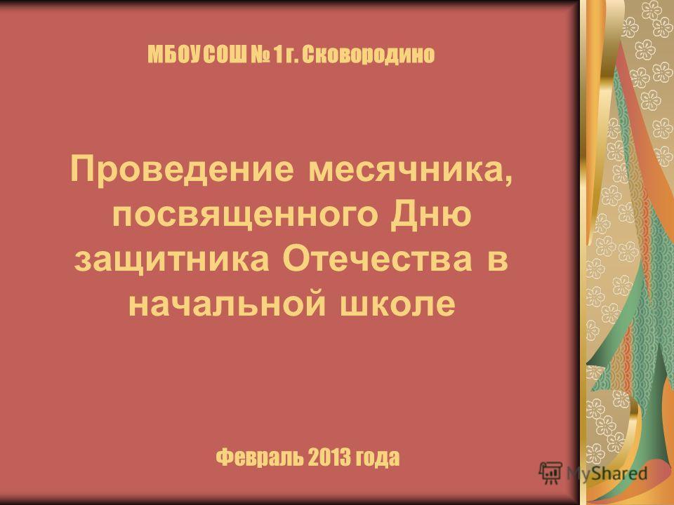 МБОУ СОШ 1 г. Сковородино Проведение месячника, посвященного Дню защитника Отечества в начальной школе Февраль 2013 года