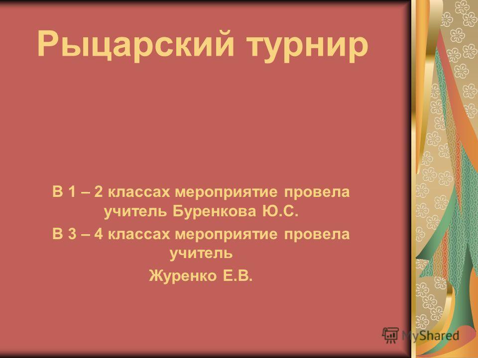Рыцарский турнир В 1 – 2 классах мероприятие провела учитель Буренкова Ю.С. В 3 – 4 классах мероприятие провела учитель Журенко Е.В.
