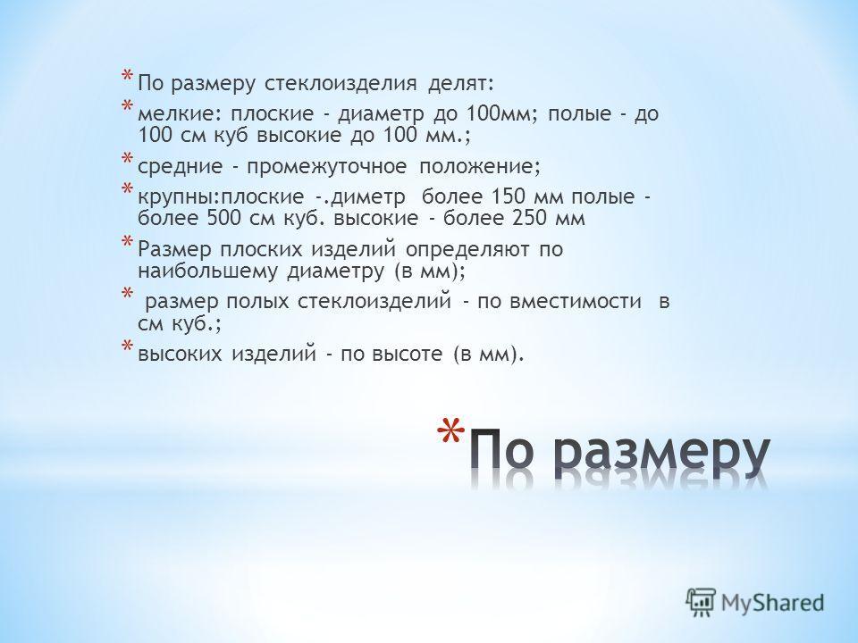 * По размеру стеклоизделия делят: * мелкие: плоские - диаметр до 100мм; полые - до 100 см куб высокие до 100 мм.; * средние - промежуточное положение; * крупны:плоские -.диметр более 150 мм полые - более 500 см куб. высокие - более 250 мм * Размер пл