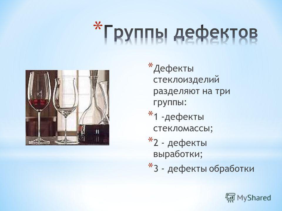 * Дефекты стеклоизделий разделяют на три группы: * 1 -дефекты стекломассы; * 2 - дефекты выработки; * 3 - дефекты обработки