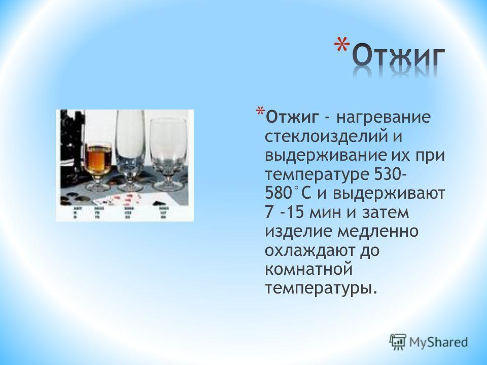 * Отжиг - нагревание стеклоизделий и выдерживание их при температуре 530- 580°С и выдерживают 7 -15 мин и затем изделие медленно охлаждают до комнатной температуры.