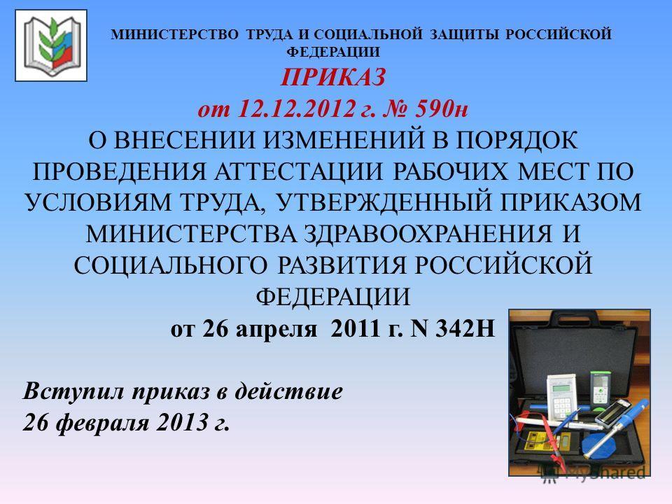 МИНИСТЕРСТВО ТРУДА И СОЦИАЛЬНОЙ ЗАЩИТЫ РОССИЙСКОЙ ФЕДЕРАЦИИ ПРИКАЗ от 12.12.2012 г. 590н О ВНЕСЕНИИ ИЗМЕНЕНИЙ В ПОРЯДОК ПРОВЕДЕНИЯ АТТЕСТАЦИИ РАБОЧИХ МЕСТ ПО УСЛОВИЯМ ТРУДА, УТВЕРЖДЕННЫЙ ПРИКАЗОМ МИНИСТЕРСТВА ЗДРАВООХРАНЕНИЯ И СОЦИАЛЬНОГО РАЗВИТИЯ РО