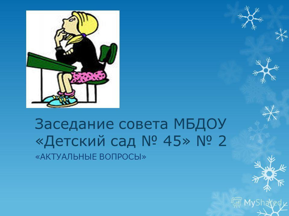 Заседание совета МБДОУ «Детский сад 45» 2 «АКТУАЛЬНЫЕ ВОПРОСЫ»
