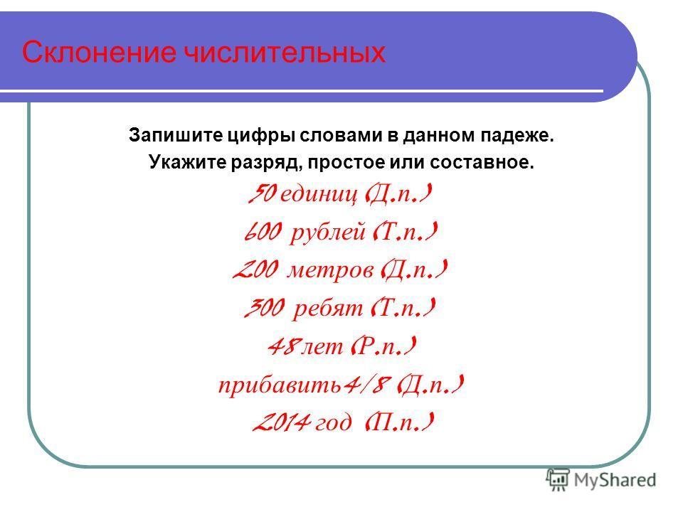 Склонение числительных Запишите цифры словами в данном падеже. Укажите разряд, простое или составное. 50 единиц ( Д. п.) 600 рублей ( Т. п.) 200 метров ( Д. п.) 300 ребят ( Т. п.) 48 лет ( Р. п.) прибавить 4/8 ( Д. п.) 2014 год ( П. п.)