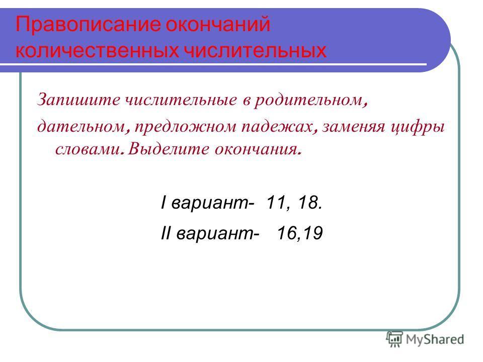 Правописание окончаний количественных числительных Запишите числительные в родительном, дательном, предложном падежах, заменяя цифры словами. Выделите окончания. I вариант- 11, 18. II вариант- 16,19