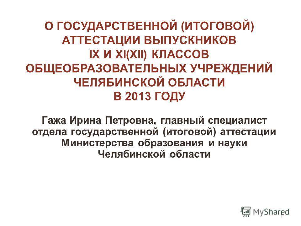О ГОСУДАРСТВЕННОЙ (ИТОГОВОЙ) АТТЕСТАЦИИ ВЫПУСКНИКОВ IX И XI(XII) КЛАССОВ ОБЩЕОБРАЗОВАТЕЛЬНЫХ УЧРЕЖДЕНИЙ ЧЕЛЯБИНСКОЙ ОБЛАСТИ В 2013 ГОДУ Гажа Ирина Петровна, главный специалист отдела государственной (итоговой) аттестации Министерства образования и на