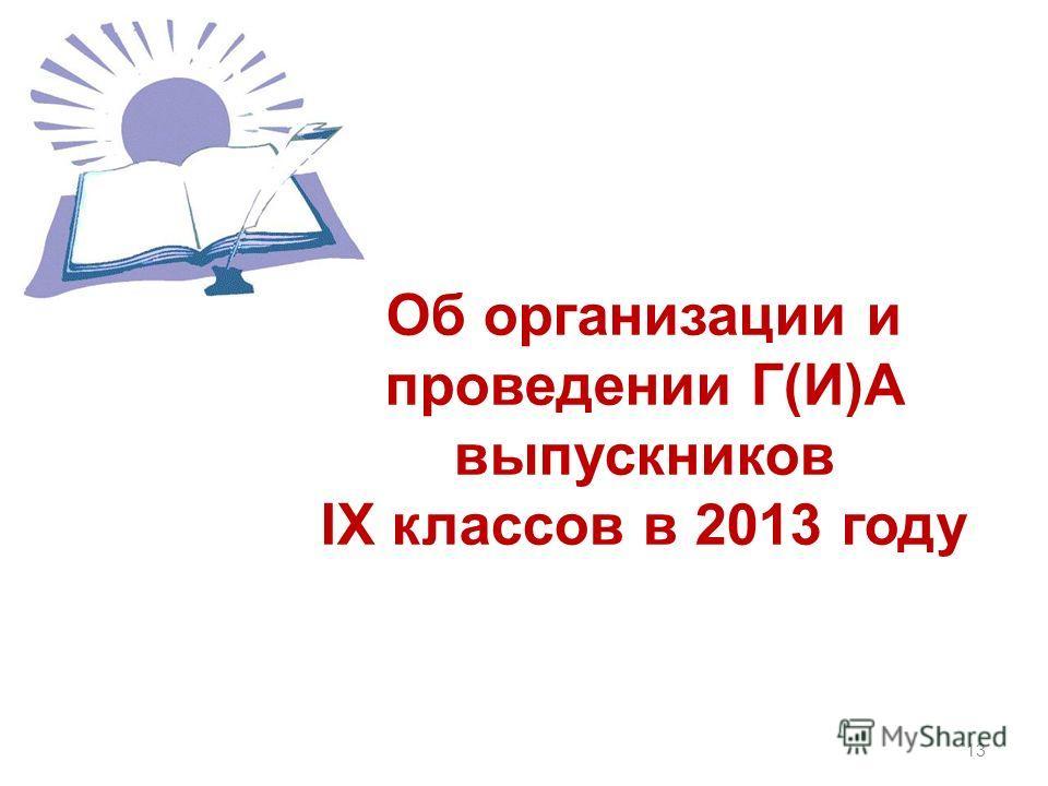 Об организации и проведении Г(И)А выпускников IX классов в 2013 году 13