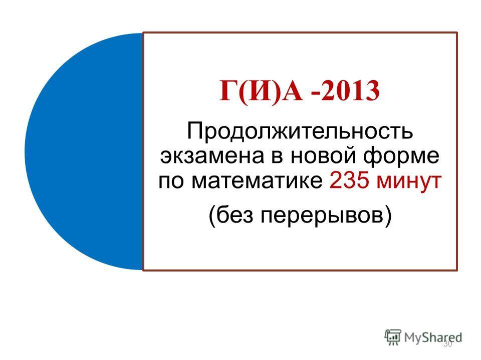 Г(И)А -2013 Продолжительность экзамена в новой форме по математике 235 минут (без перерывов) 30