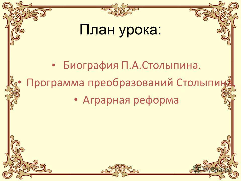 План урока: Биография П.А.Столыпина. Программа преобразований Столыпина. Аграрная реформа