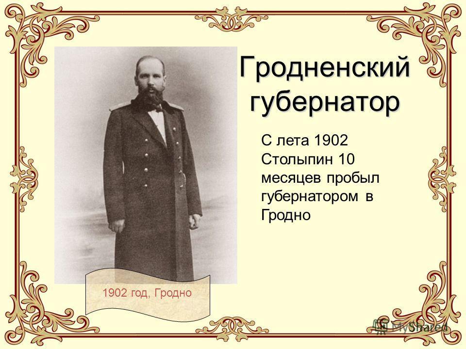 Гродненский губернатор С лета 1902 Столыпин 10 месяцев пробыл губернатором в Гродно 1902 год, Гродно