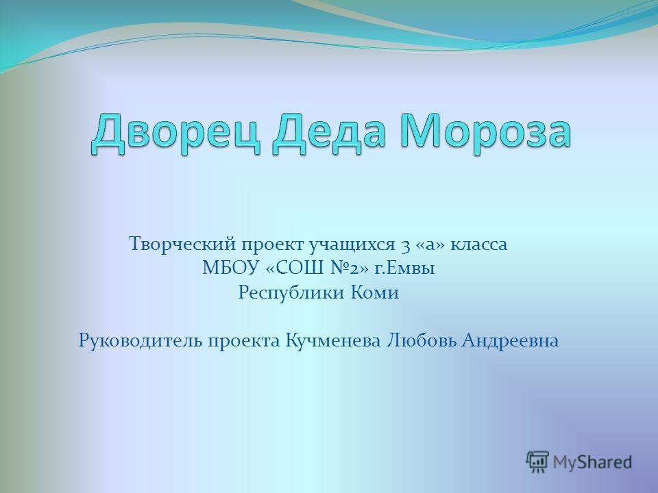 Творческий проект учащихся 3 «а» класса МБОУ «СОШ 2» г.Емвы Республики Коми Руководитель проекта Кучменева Любовь Андреевна