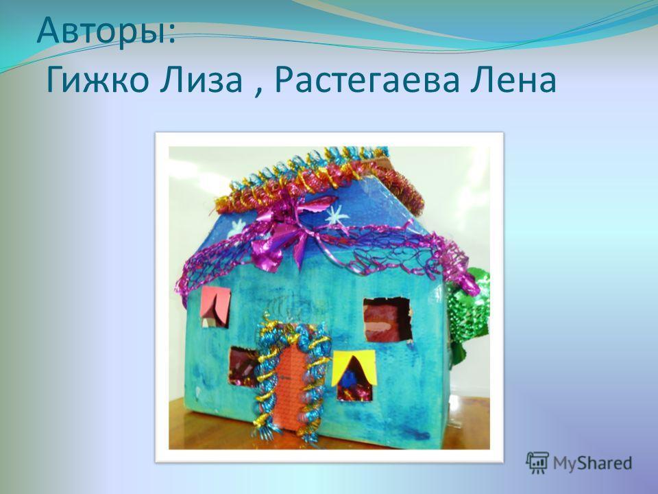 Авторы: Гижко Лиза, Растегаева Лена