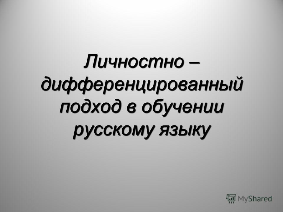 Личностно – дифференцированный подход в обучении русскому языку