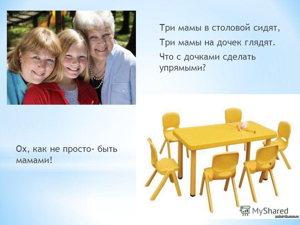 Три мамы в столовой сидят, Три мамы на дочек глядят. Что с дочками сделать упрямыми? Ох, как не просто- быть мамами!