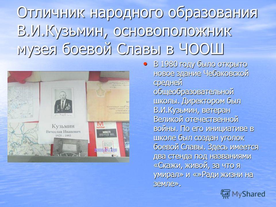Отличник народного образования В.И.Кузьмин, основоположник музея боевой Славы в ЧООШ В 1980 году было открыто новое здание Чебаковской средней общеобразовательной школы. Директором был В.И.Кузьмин, ветеран Великой отечественной войны. По его инициати