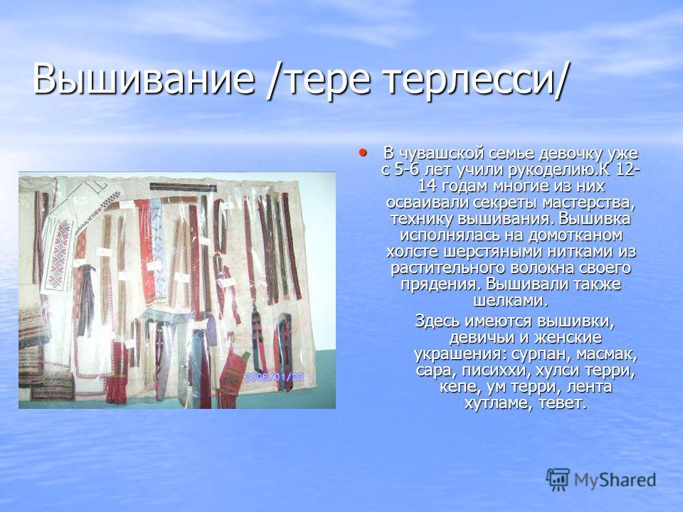 Вышивание /тере терлесси/ В чувашской семье девочку уже с 5-6 лет учили рукоделию.К 12- 14 годам многие из них осваивали секреты мастерства, технику вышивания. Вышивка исполнялась на домотканом холсте шерстяными нитками из растительного волокна своег