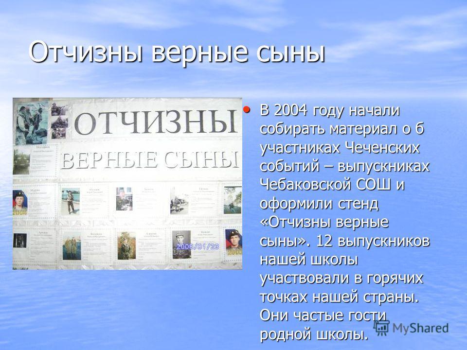 Отчизны верные сыны В 2004 году начали собирать материал о б участниках Чеченских событий – выпускниках Чебаковской СОШ и оформили стенд «Отчизны верные сыны». 12 выпускников нашей школы участвовали в горячих точках нашей страны. Они частые гости род