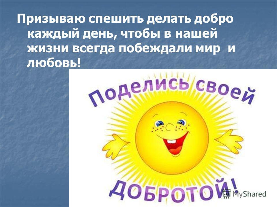 Призываю спешить делать добро каждый день, чтобы в нашей жизни всегда побеждали мир и любовь!
