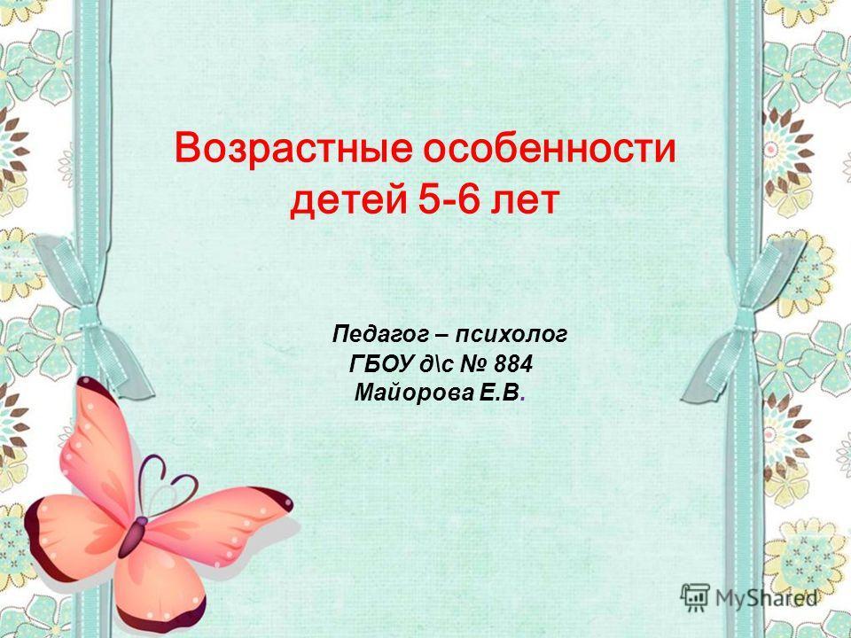 Педагог – психолог ГБОУ д\с 884 Майорова Е.В. Возрастные особенности детей 5-6 лет