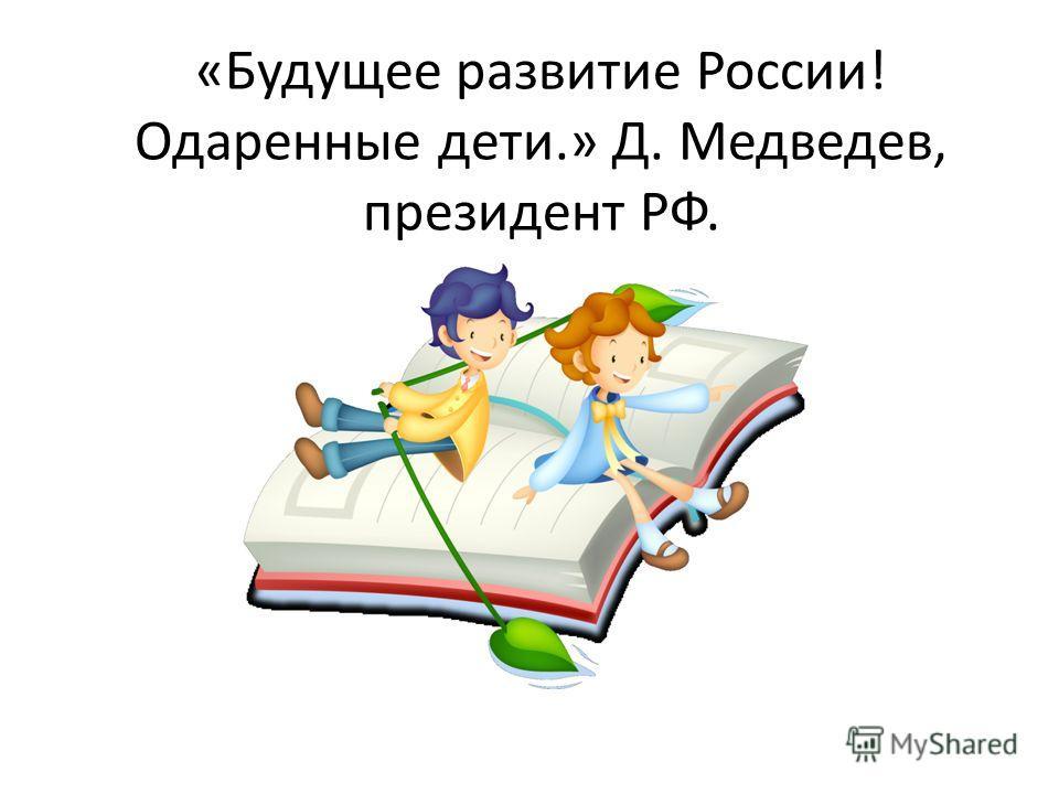 «Будущее развитие России! Одаренные дети.» Д. Медведев, президент РФ.