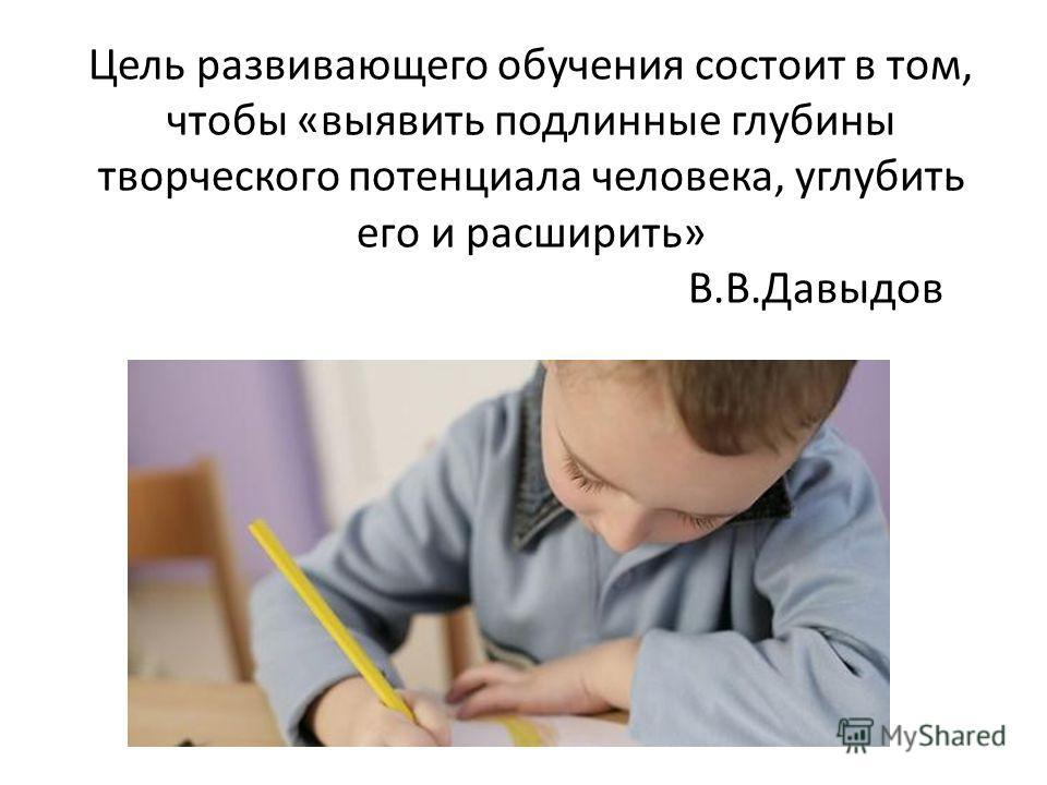 Цель развивающего обучения состоит в том, чтобы «выявить подлинные глубины творческого потенциала человека, углубить его и расширить» В.В.Давыдов