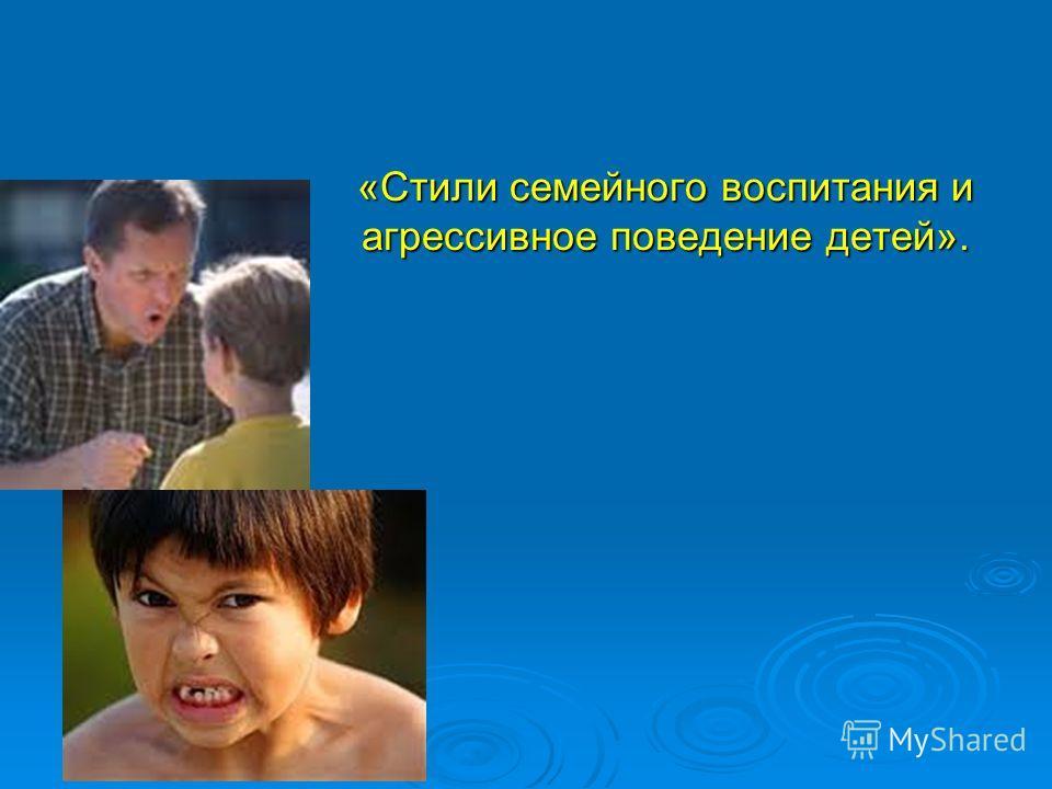 «Стили семейного воспитания и агрессивное поведение детей».