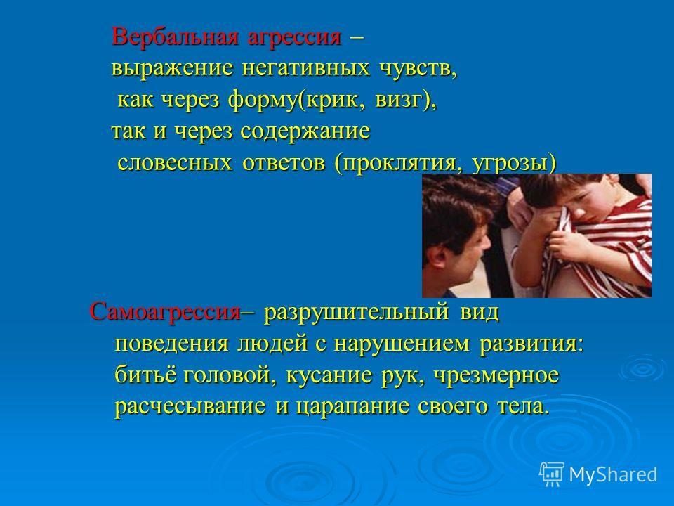 Вербальная агрессия – выражение негативных чувств, как через форму(крик, визг), так и через содержание словесных ответов (проклятия, угрозы) Самоагрессия– разрушительный вид поведения людей с нарушением развития: битьё головой, кусание рук, чрезмерно