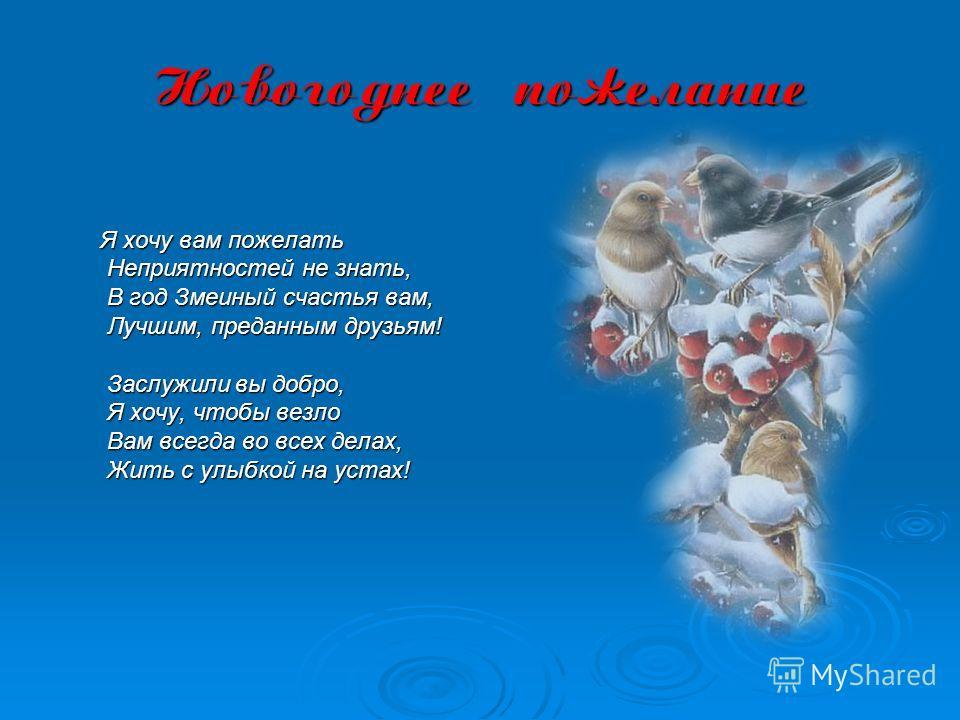 Новогоднее пожелание Я хочу вам пожелать Неприятностей не знать, Неприятностей не знать, В год Змеиный счастья вам, В год Змеиный счастья вам, Лучшим, преданным друзьям! Лучшим, преданным друзьям! Заслужили вы добро, Заслужили вы добро, Я хочу, чтобы