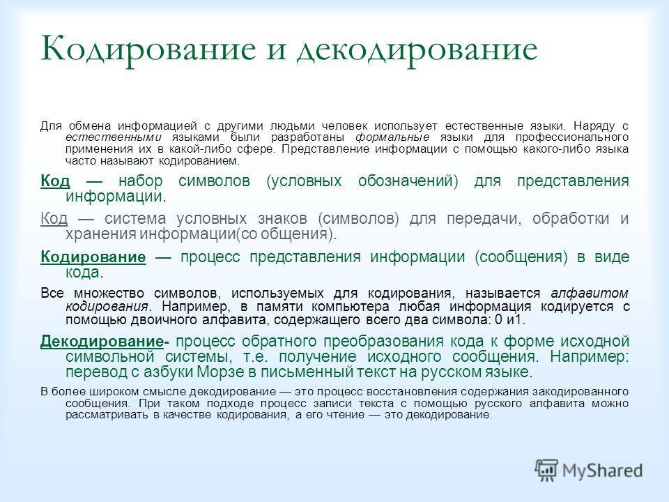 Кодирование и декодирование Для обмена информацией с другими людьми человек использует естественные языки. Наряду с естественными языками были разработаны формальные языки для профессионального применения их в какой-либо сфере. Представление информац